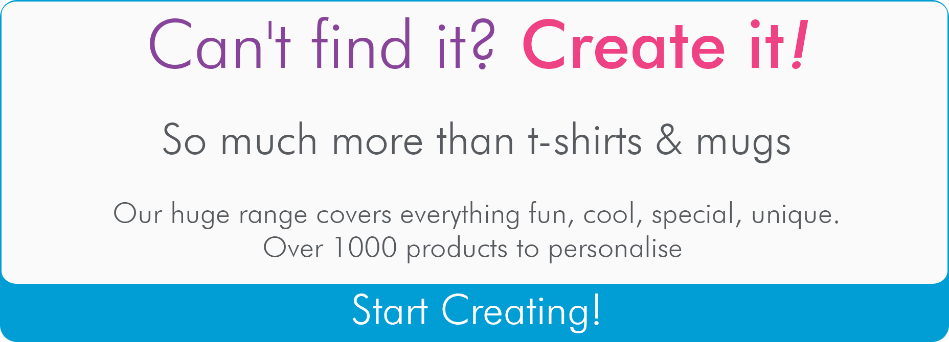 Can't find it? Create it! Forget t-shirts and mugs, our huge range or trendy products is as unique as you are! Over 1000 products to customise